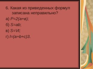 6. Какая из приведенных формул записана неправильно? а) Р=2(а+в); б) S=ab;