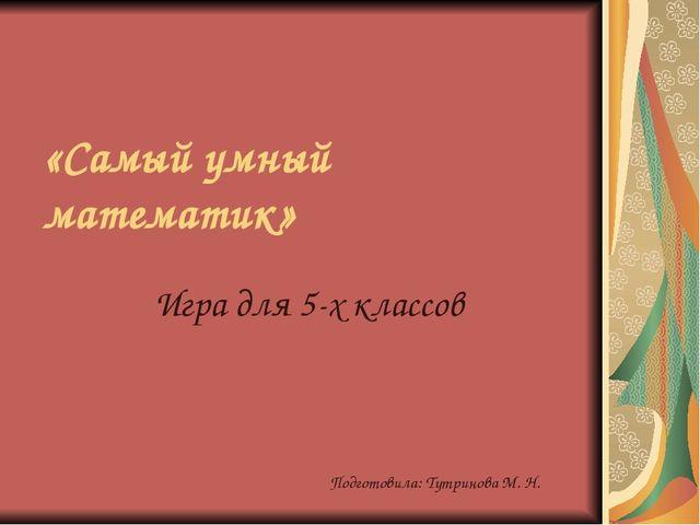 «Самый умный математик» Игра для 5-х классов Подготовила: Тутринова М. Н.
