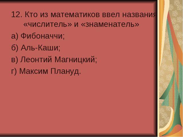 12. Кто из математиков ввел названия «числитель» и «знаменатель» а) Фибоначчи...