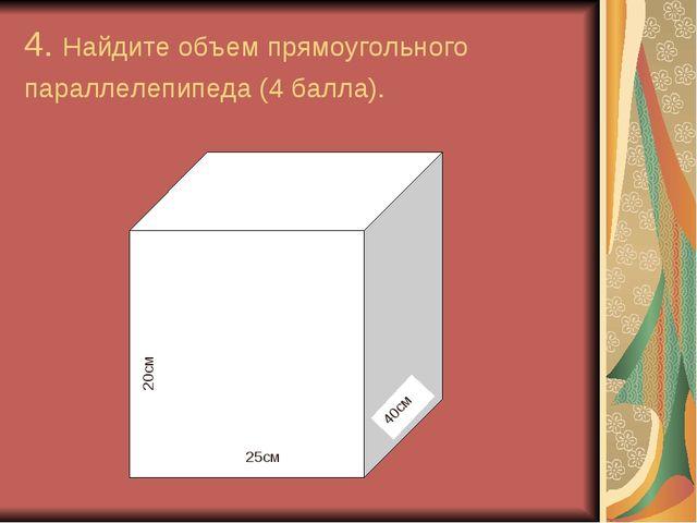 4. Найдите объем прямоугольного параллелепипеда (4 балла). 20см 40см 25см