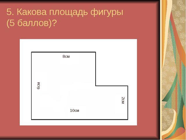 5. Какова площадь фигуры (5 баллов)? 10см 6см 2см 8см
