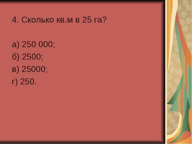 4. Сколько кв.м в 25 га? а) 250 000; б) 2500; в) 25000; г) 250.