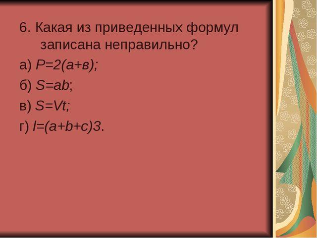 6. Какая из приведенных формул записана неправильно? а) Р=2(а+в); б) S=ab;...