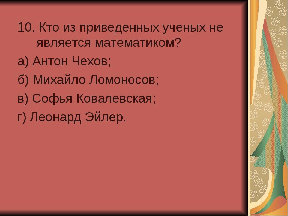 10. Кто из приведенных ученых не является математиком? а) Антон Чехов; б) Ми...