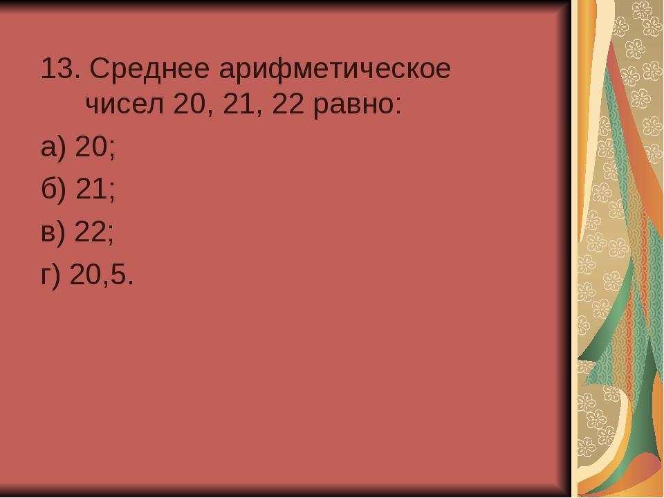 13. Среднее арифметическое чисел 20, 21, 22 равно: а) 20; б) 21; в) 22;...