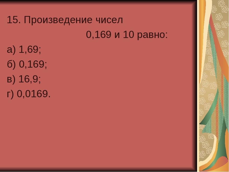 15. Произведение чисел 0,169 и 10 равно: а) 1,69; б) 0,169; в) 16,9; г)...
