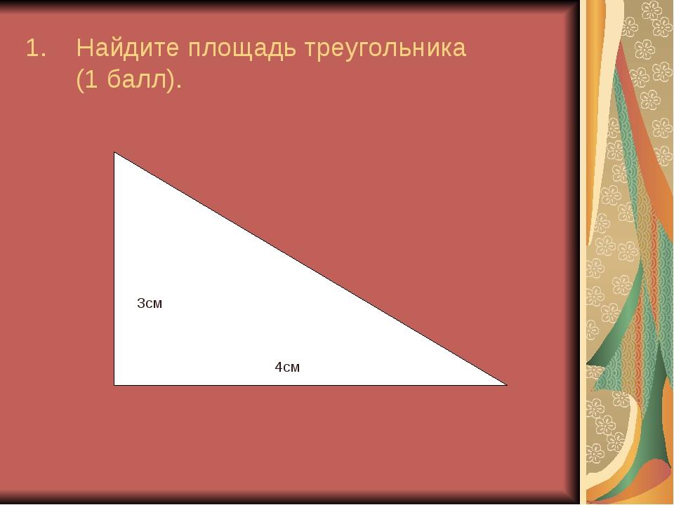 Найдите площадь треугольника (1 балл). 3см 4см