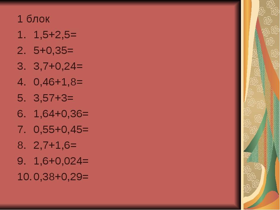 1 блок 1,5+2,5= 5+0,35= 3,7+0,24= 0,46+1,8= 3,57+3= 1,64+0,36= 0,55+0,45= 2,7...