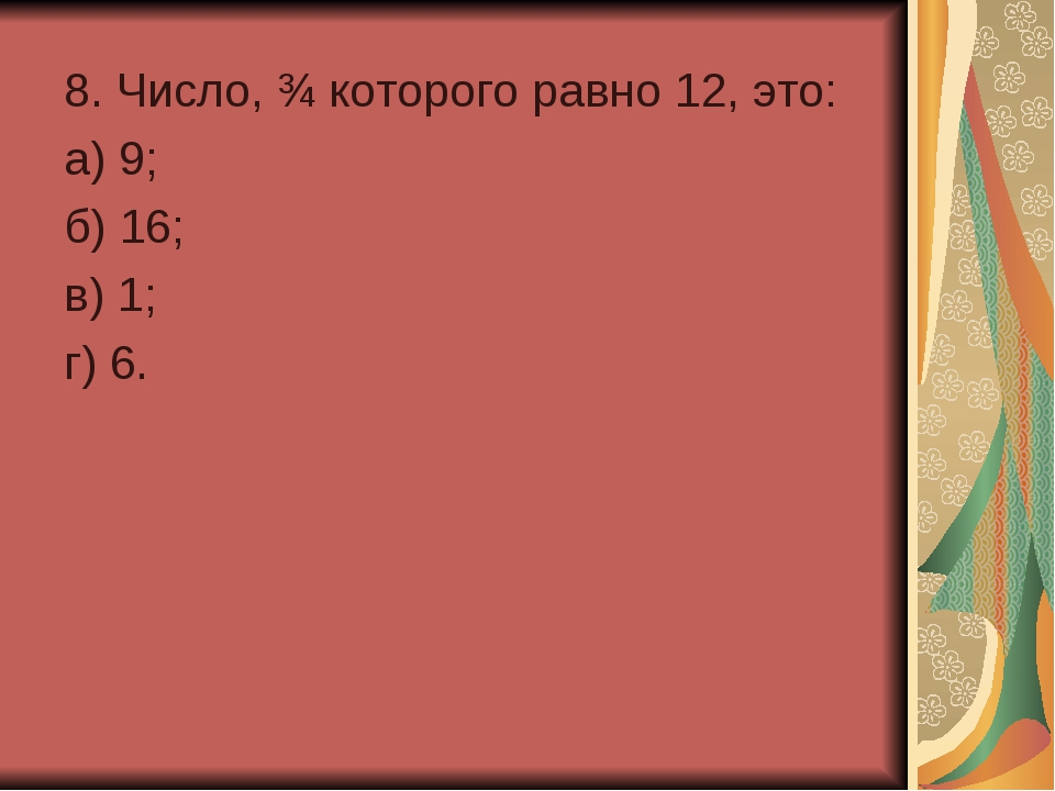 8. Число, ¾ которого равно 12, это: а) 9; б) 16; в) 1; г) 6.