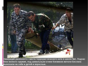 Эвакуация раненного с места террористического акта в школе №1. Подчас безо вс