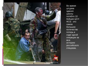 Во время штурма здания школы погибло 10 бойцов ЦСН ФСБ - это самое большое ко