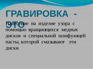 ГРАВИРОВКА - ЭТО Нанесение на изделие узора с помощью вращающихся медных диск