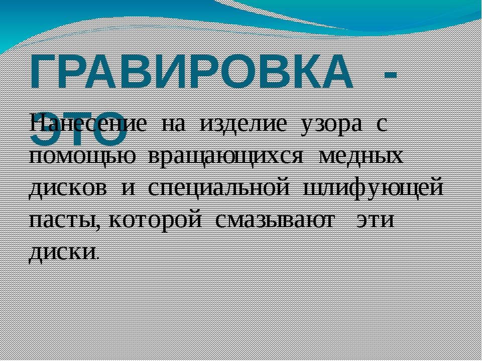 ГРАВИРОВКА - ЭТО Нанесение на изделие узора с помощью вращающихся медных диск...