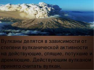 Вулканы делятся в зависимости от степени вулканической активности на действую