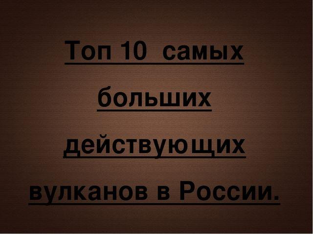 Топ 10 самых больших действующих вулканов в России.