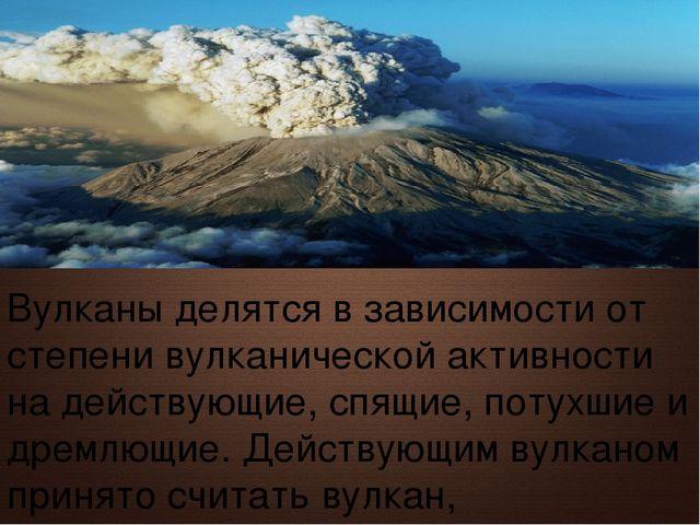 Вулканы делятся в зависимости от степени вулканической активности на действую...