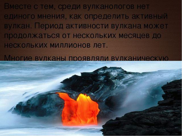 Вместе с тем, среди вулканологов нет единого мнения, как определить активный...