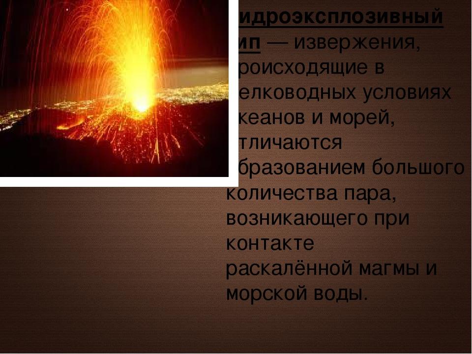 Гидроэксплозивный тип— извержения, происходящие в мелководных условиях океан...