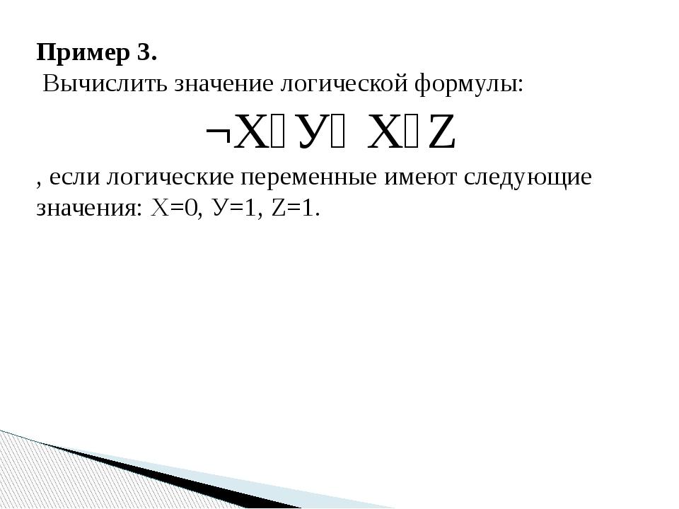Пример 3. Вычислить значение логической формулы: ¬Х˄У˅ Х˄Z , если логические...