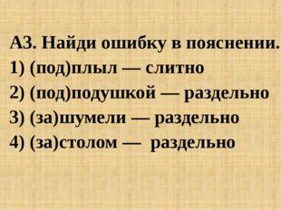 A3. Найди ошибку в пояснении. 1) (под)плыл — слитно 2) (под)подушкой — разде