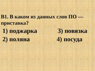 В1. В каком из данных слов ПО — приставка? 1) поджарка 3) повязка 2) поляна