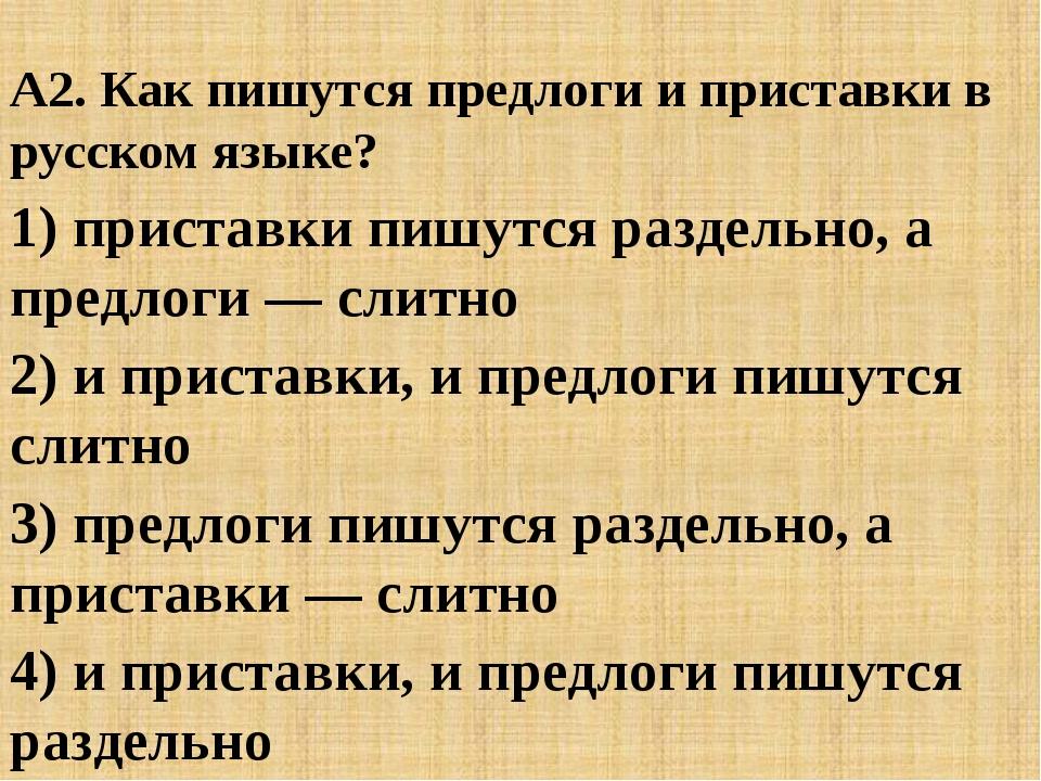 А2. Как пишутся предлоги и приставки в русском языке? 1) приставки пишутся р...