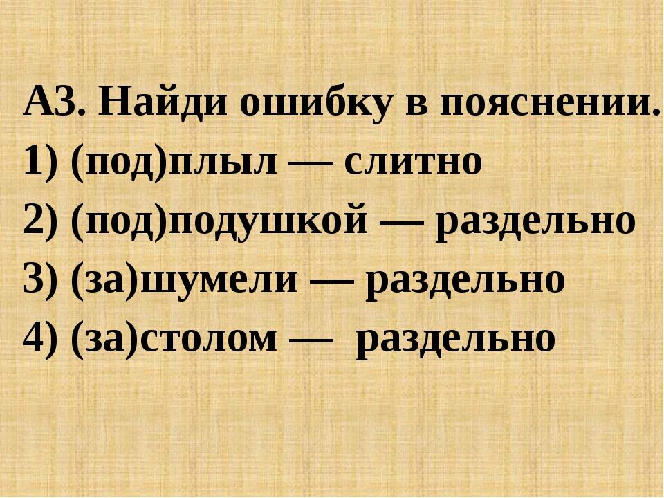 A3. Найди ошибку в пояснении. 1) (под)плыл — слитно 2) (под)подушкой — разде...