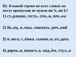 В2. В какой строке во всех словах на месте пропусков не нужен ни Ъ, ни Ь? 1)