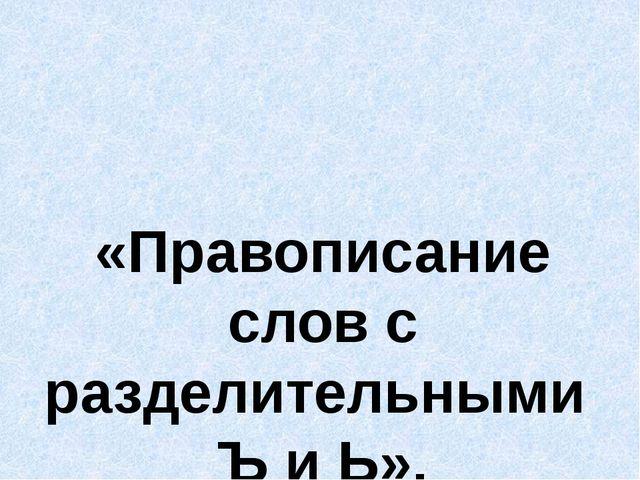 «Правописание слов с разделительными Ъ и Ь».
