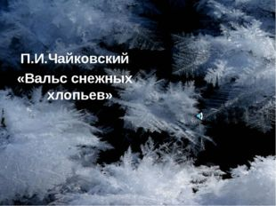 П.И.Чайковский «Вальс снежных хлопьев»