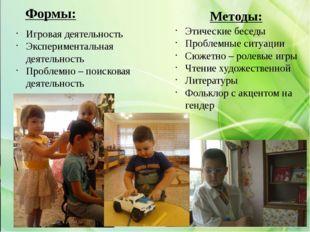 Методы: Формы: Игровая деятельность Экспериментальная деятельность Проблемно