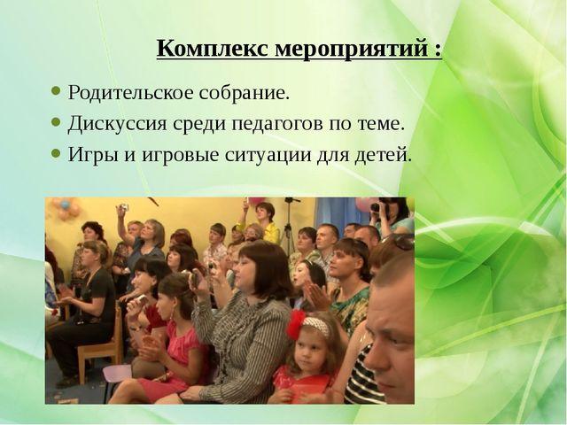 Комплекс мероприятий : Родительское собрание. Дискуссия среди педагогов по те...
