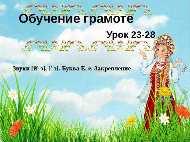 Обучение грамоте Урок 23-28 Звуки [й' э], [' э]. Буква Е, е. Закрепление