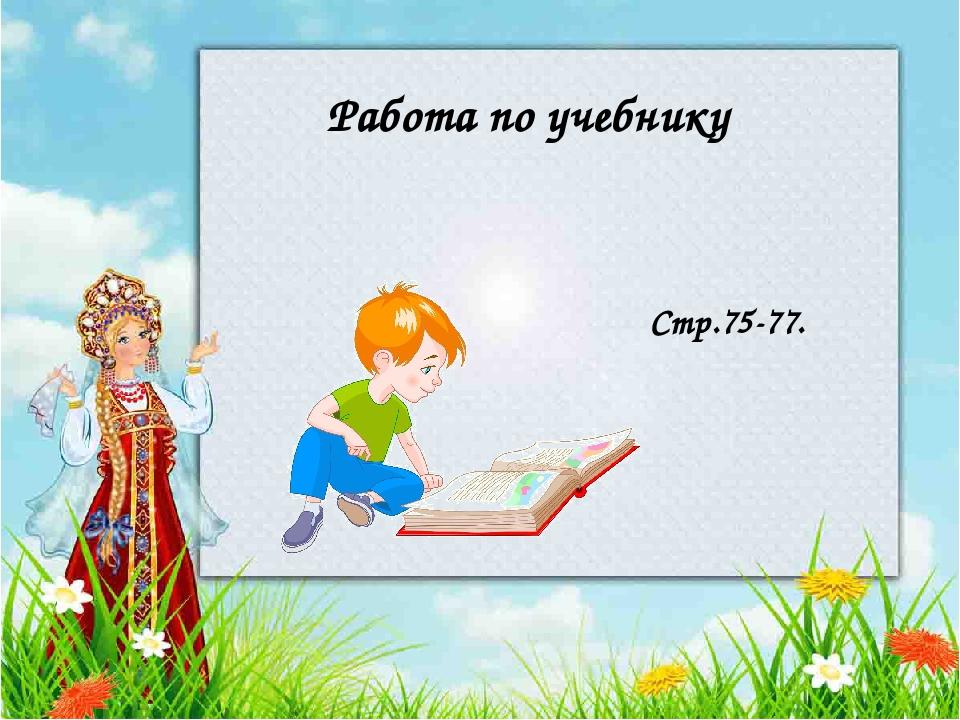 Работа по учебнику Стр.75-77.