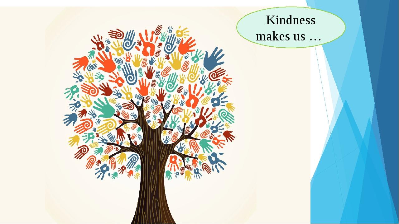 Kindness makes us …