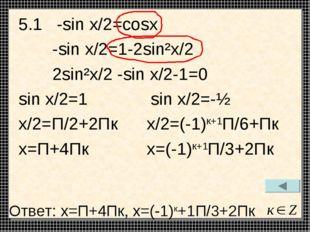 5.1 -sin x/2=cosx -sin x/2=1-2sin²x/2 2sin²x/2 -sin x/2-1=0 sin x/2=1 sin x/2