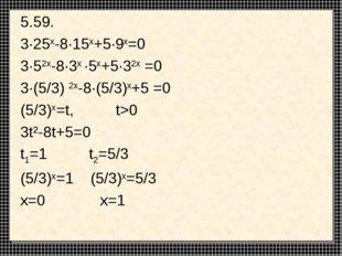 5.59. 3·25x-8·15x+5·9x=0 3·52x-8·3x ·5x+5·32x =0 3·(5/3) 2x-8·(5/3)x+5 =0 (5/