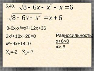 5.40. 8-6х-х²=х²+12х+36 2х²+18х+28=0 х²+9х+14=0 Х1=-2 Х2=-7 Равносильность: x