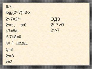 6.7. log2(2x-7)=3-x 2x-7=23-x 2x=t , t>0 t-7=8/t t²-7t-8=0 t1=-1 не уд. t2=8