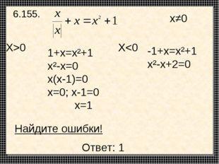 6.155. 1+x=x²+1 x²-x=0 x(x-1)=0 x=0; x-1=0 x=1 -1+x=x²+1 x²-x+2=0 X>0 X