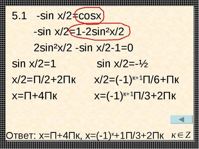 5.1 -sin x/2=cosx -sin x/2=1-2sin²x/2 2sin²x/2 -sin x/2-1=0 sin x/2=1 sin x/2...