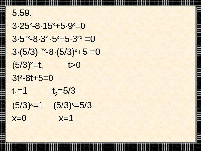 5.59. 3·25x-8·15x+5·9x=0 3·52x-8·3x ·5x+5·32x =0 3·(5/3) 2x-8·(5/3)x+5 =0 (5/...