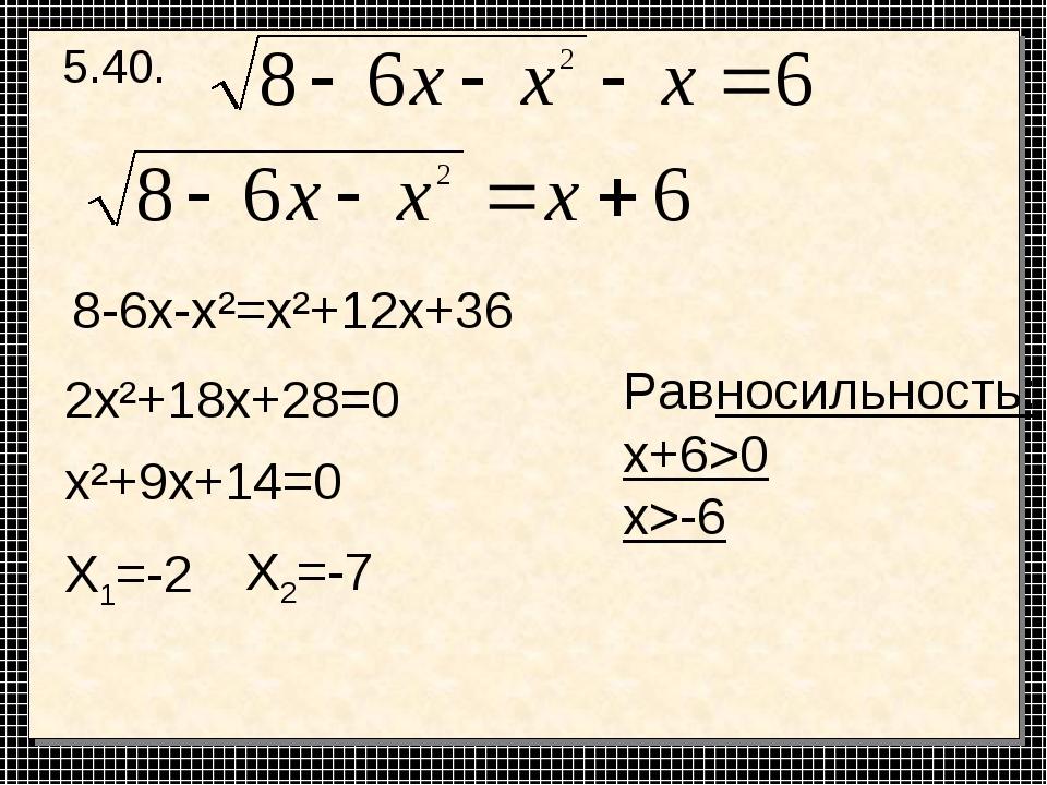 5.40. 8-6х-х²=х²+12х+36 2х²+18х+28=0 х²+9х+14=0 Х1=-2 Х2=-7 Равносильность: x...