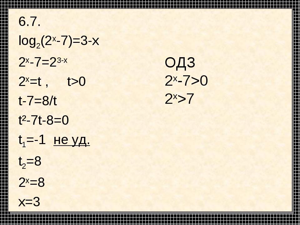 6.7. log2(2x-7)=3-x 2x-7=23-x 2x=t , t>0 t-7=8/t t²-7t-8=0 t1=-1 не уд. t2=8...