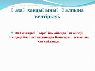 Қазақ хандығының қалпына келтірілуі. 1841 жылдың қыркүйек айында үш жүздің өк