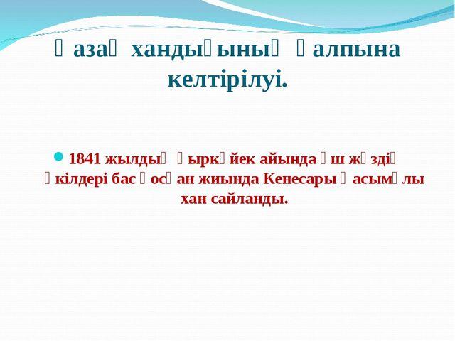 Қазақ хандығының қалпына келтірілуі. 1841 жылдың қыркүйек айында үш жүздің өк...