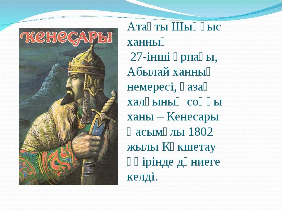 Атақты Шыңғыс ханның 27-інші ұрпағы, Абылай ханның немересі, қазақ халқының с...