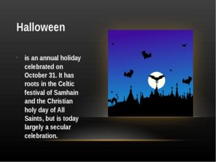 Halloween is an annual holiday celebrated on October 31. It has roots in the