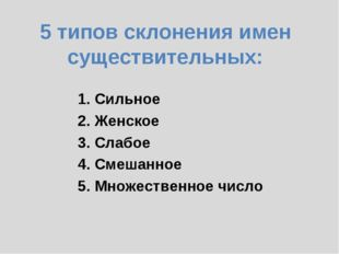 5 типов склонения имен существительных: 1. Сильное 2. Женское 3. Слабое 4.