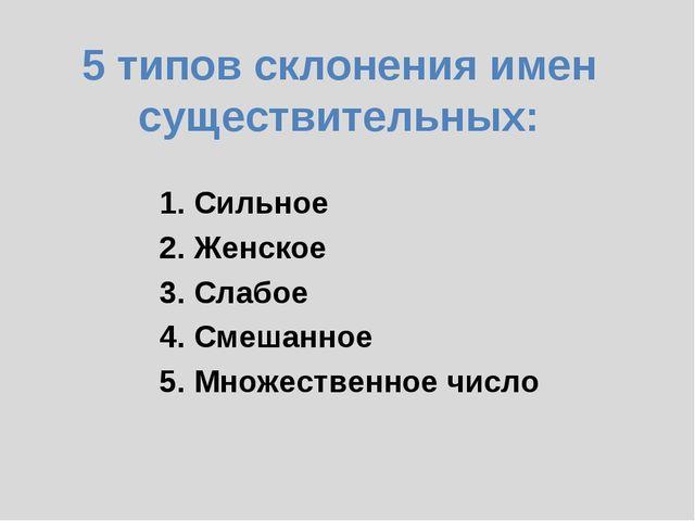 5 типов склонения имен существительных: 1. Сильное 2. Женское 3. Слабое 4....